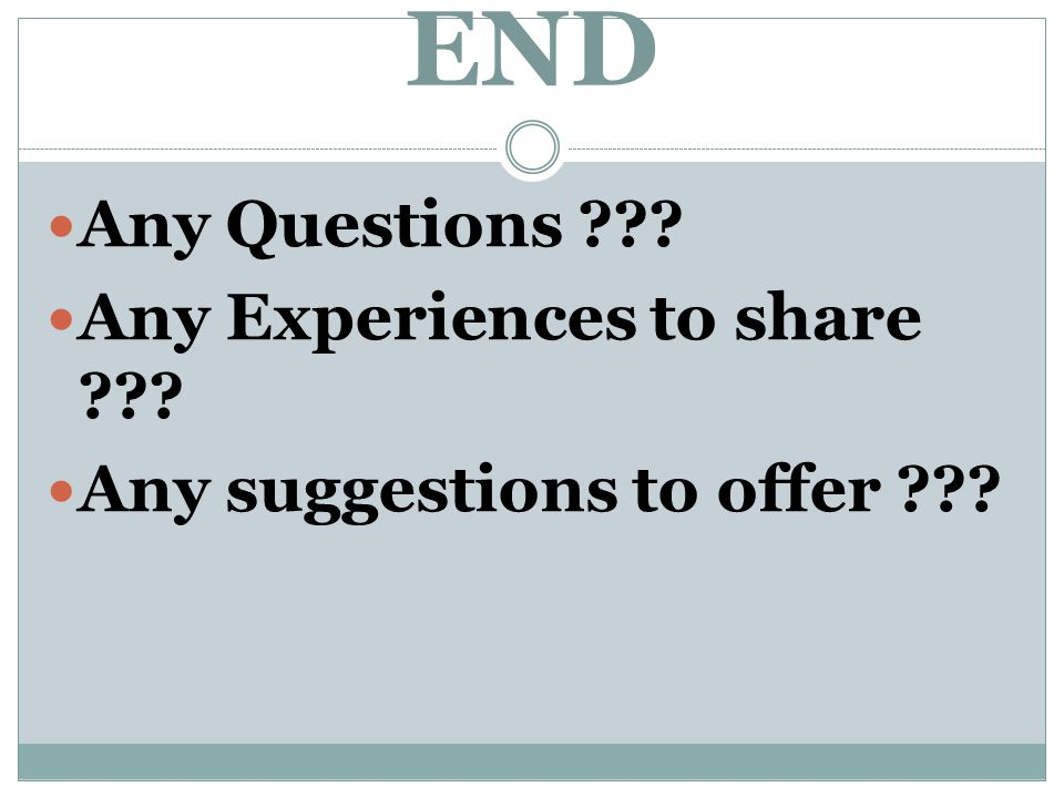 END Any Questions Any Experiences to share