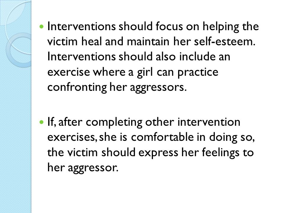 Interventions should focus on helping the victim heal and maintain her self-esteem. Interventions should also include an exercise where a girl can practice confronting her aggressors.