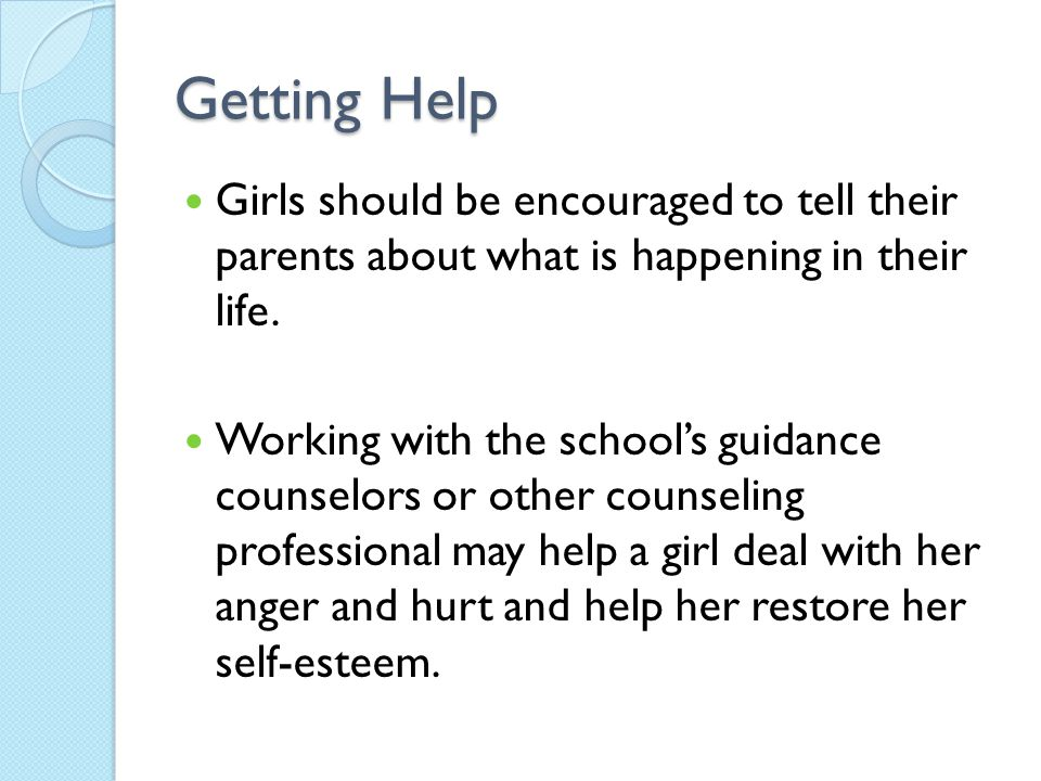 Getting Help Girls should be encouraged to tell their parents about what is happening in their life.