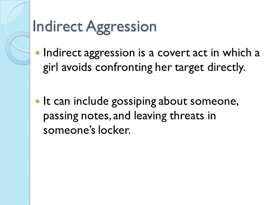 Indirect Aggression Indirect aggression is a covert act in which a girl avoids confronting her target directly.