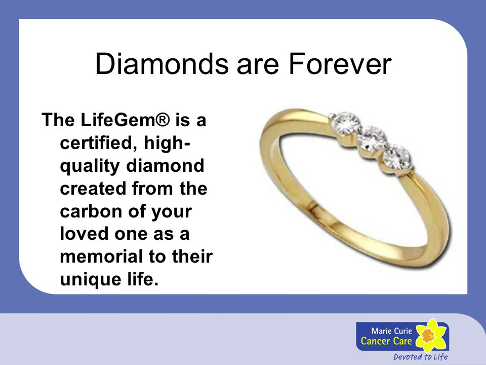 Diamonds are Forever The LifeGem® is a certified, high-quality diamond created from the carbon of your loved one as a memorial to their unique life.