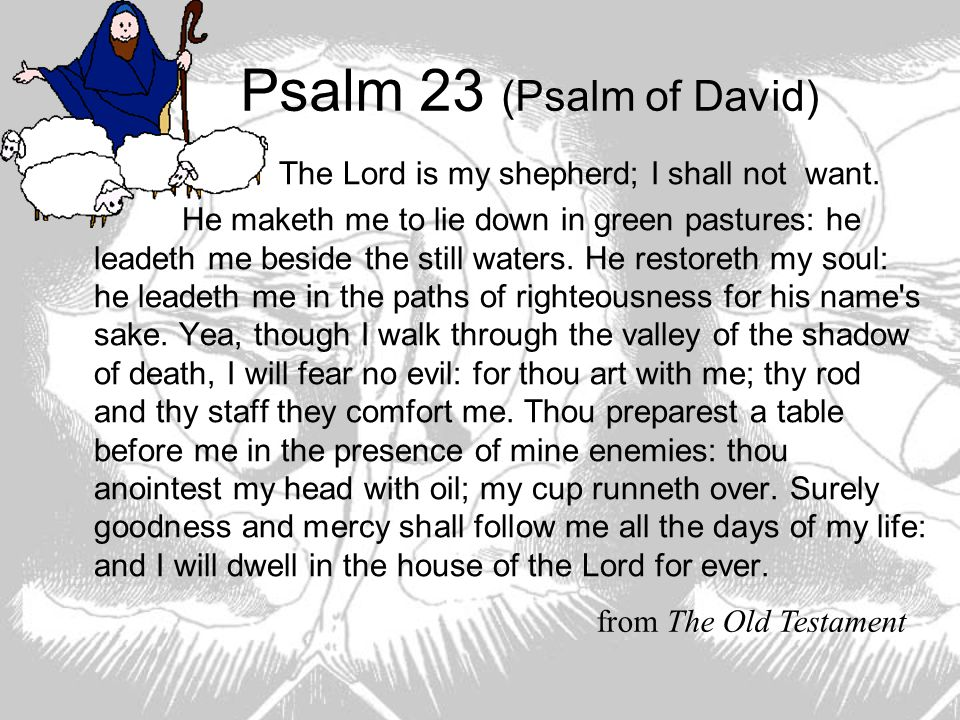 Psalm 23 (Psalm of David) The Lord is my shepherd; I shall not want.
