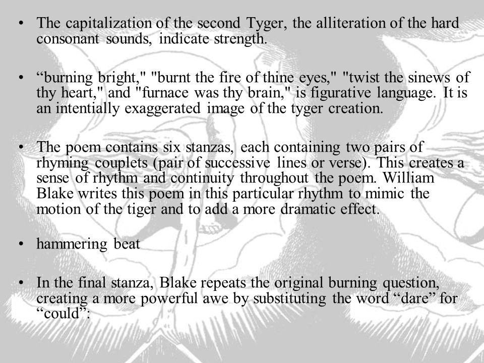 The capitalization of the second Tyger, the alliteration of the hard consonant sounds, indicate strength.