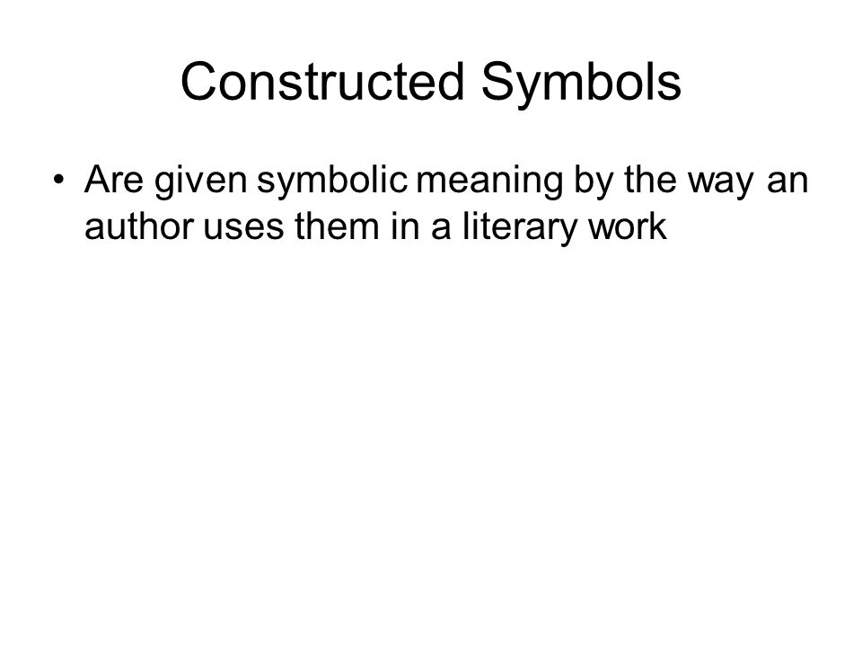 Constructed Symbols Are given symbolic meaning by the way an author uses them in a literary work