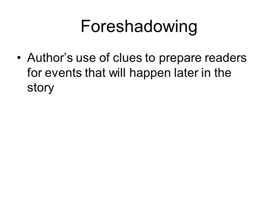Foreshadowing Author's use of clues to prepare readers for events that will happen later in the story.