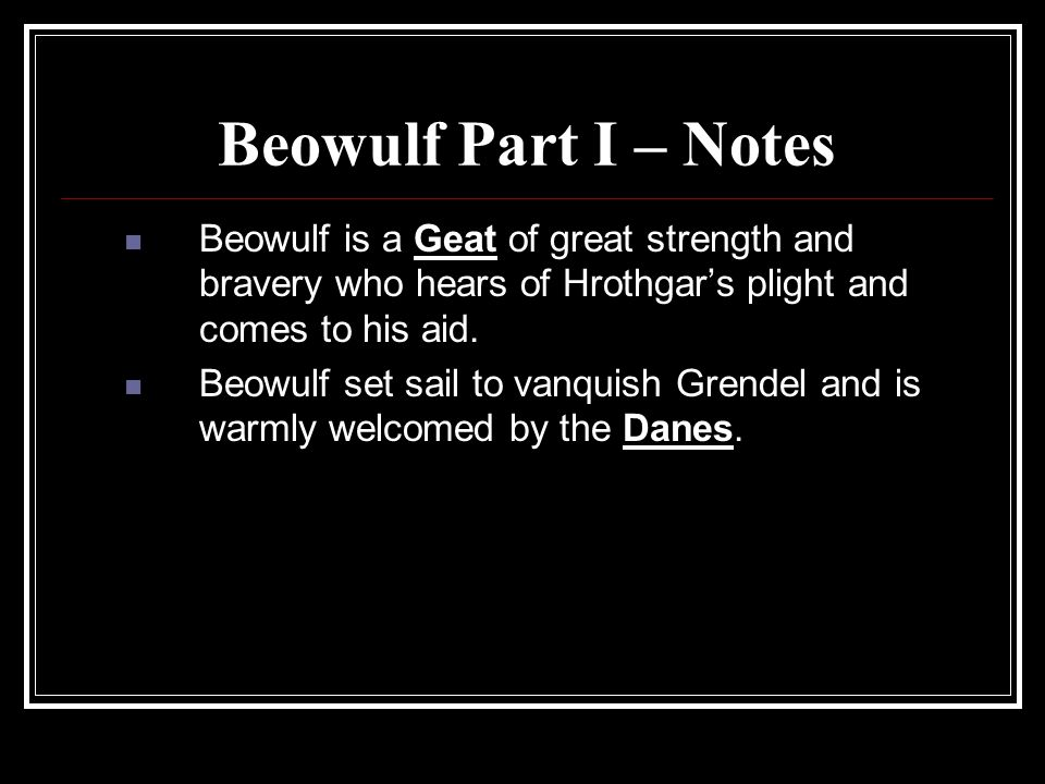 Beowulf Part I – Notes Beowulf is a Geat of great strength and bravery who hears of Hrothgar's plight and comes to his aid.