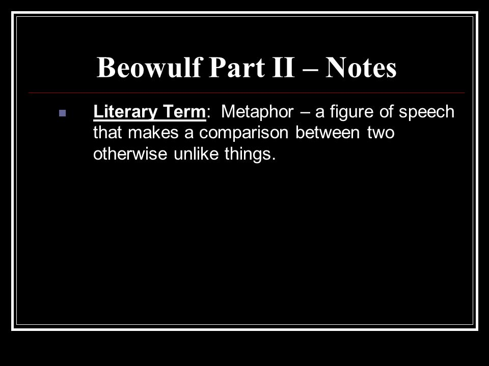 Beowulf Part II – Notes Literary Term: Metaphor – a figure of speech that makes a comparison between two otherwise unlike things.