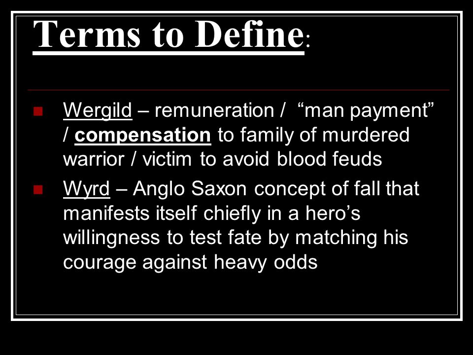 Terms to Define: Wergild – remuneration / man payment / compensation to family of murdered warrior / victim to avoid blood feuds.