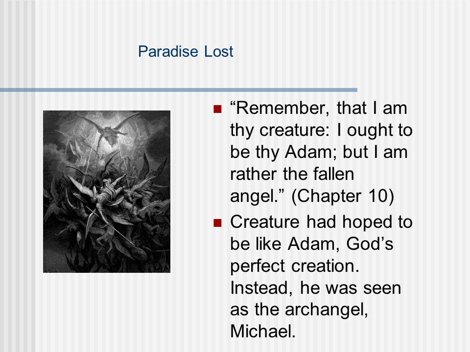 Paradise Lost Remember, that I am thy creature: I ought to be thy Adam; but I am rather the fallen angel. (Chapter 10)