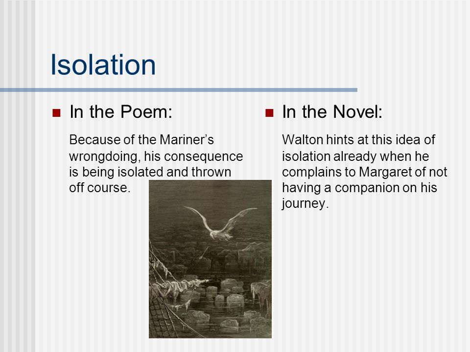 Isolation In the Poem: Because of the Mariner's wrongdoing, his consequence is being isolated and thrown off course.