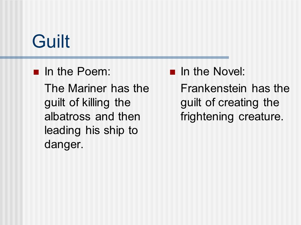 Guilt In the Poem: The Mariner has the guilt of killing the albatross and then leading his ship to danger.