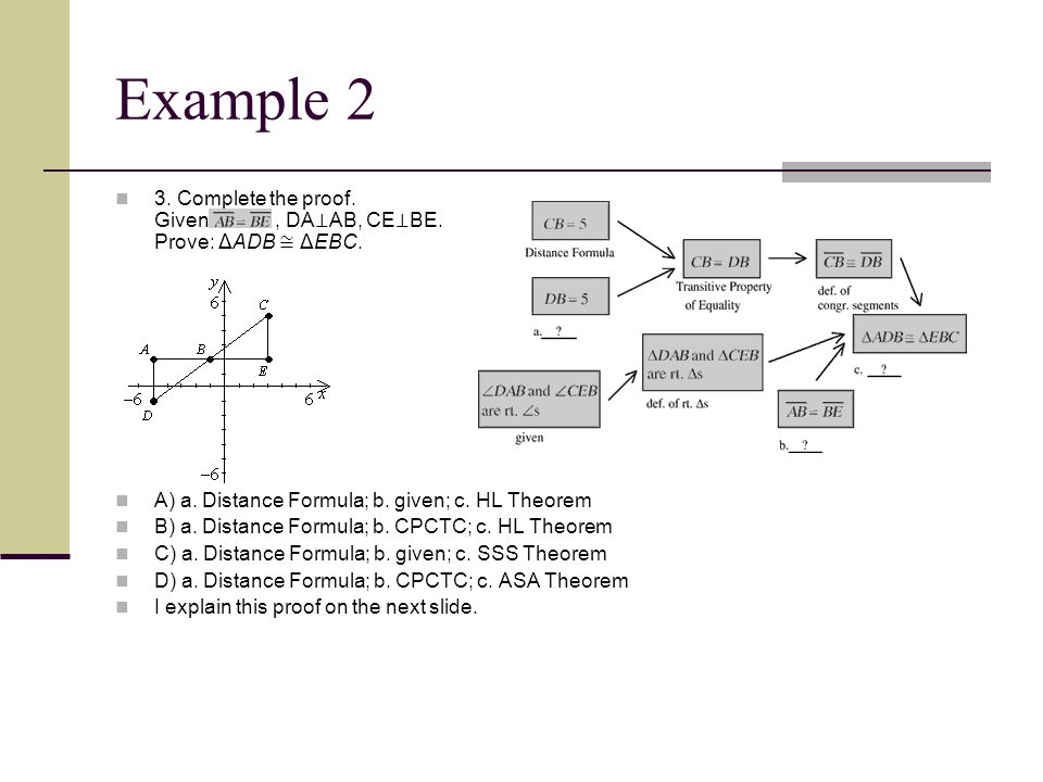 Example 2 3. Complete the proof. Given: , DA⊥AB, CE⊥BE. Prove: ΔADB ≅ ΔEBC. A) a. Distance Formula; b. given; c. HL Theorem.