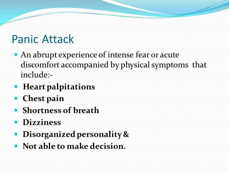 Panic Attack An abrupt experience of intense fear or acute discomfort accompanied by physical symptoms that include:-