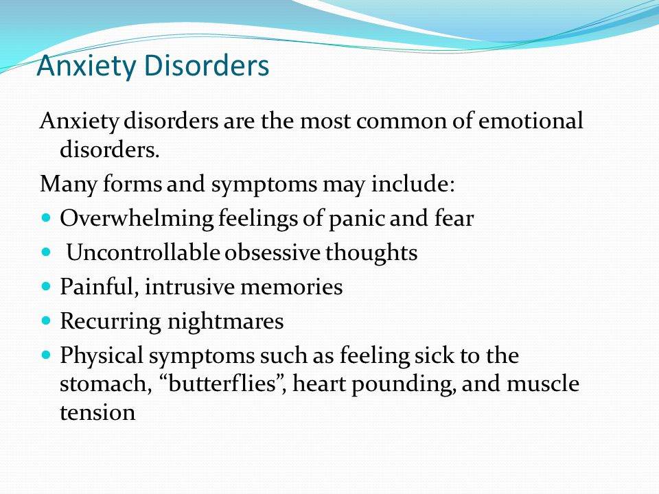 Anxiety Disorders Anxiety disorders are the most common of emotional disorders. Many forms and symptoms may include: