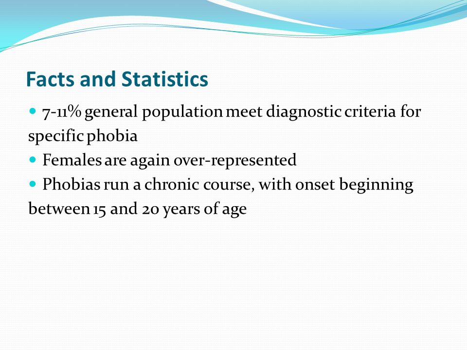 Facts and Statistics 7-11% general population meet diagnostic criteria for. specific phobia. Females are again over-represented.