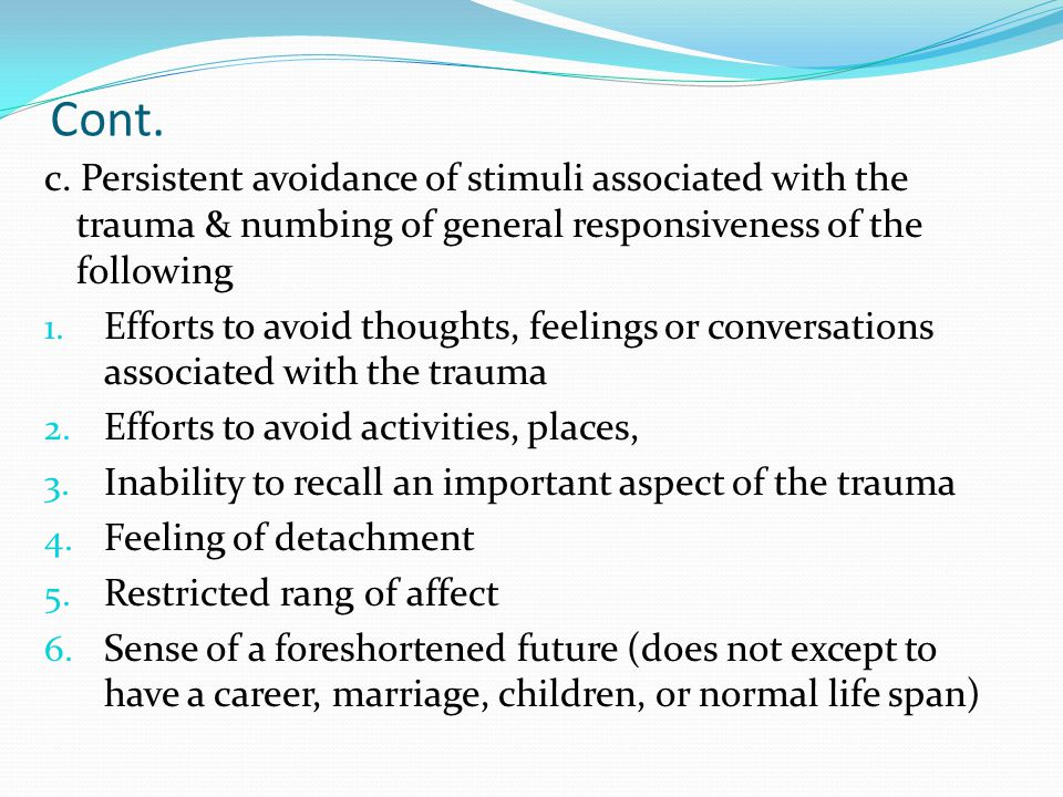 Cont. c. Persistent avoidance of stimuli associated with the trauma & numbing of general responsiveness of the following.