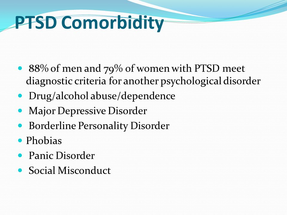 PTSD Comorbidity 88% of men and 79% of women with PTSD meet diagnostic criteria for another psychological disorder.