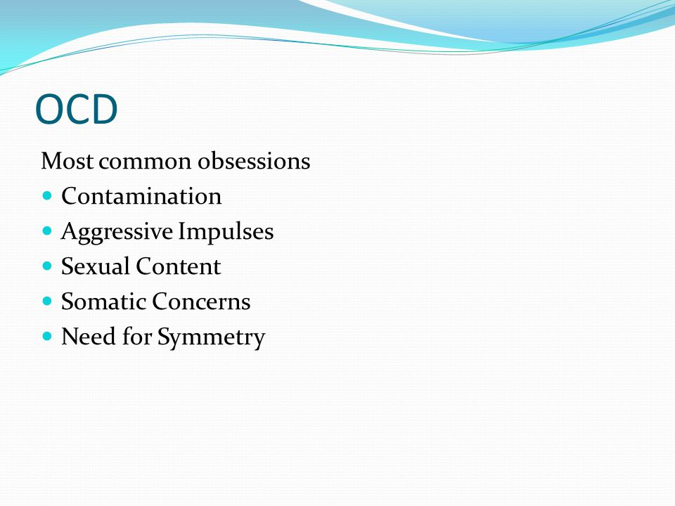 OCD Most common obsessions Contamination Aggressive Impulses