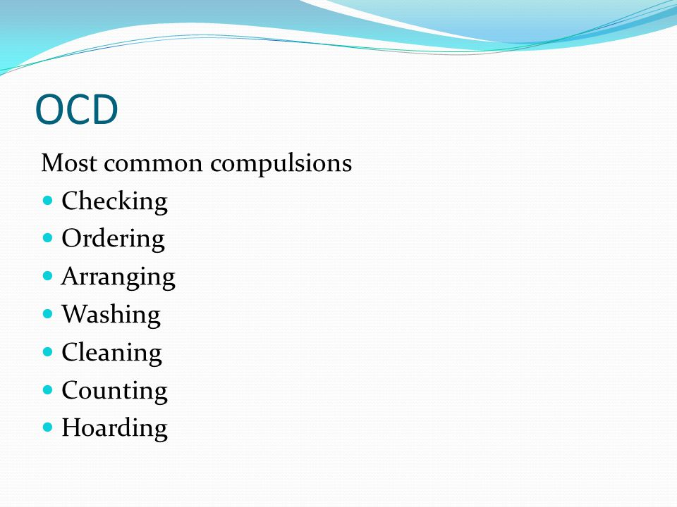 OCD Most common compulsions Checking Ordering Arranging Washing