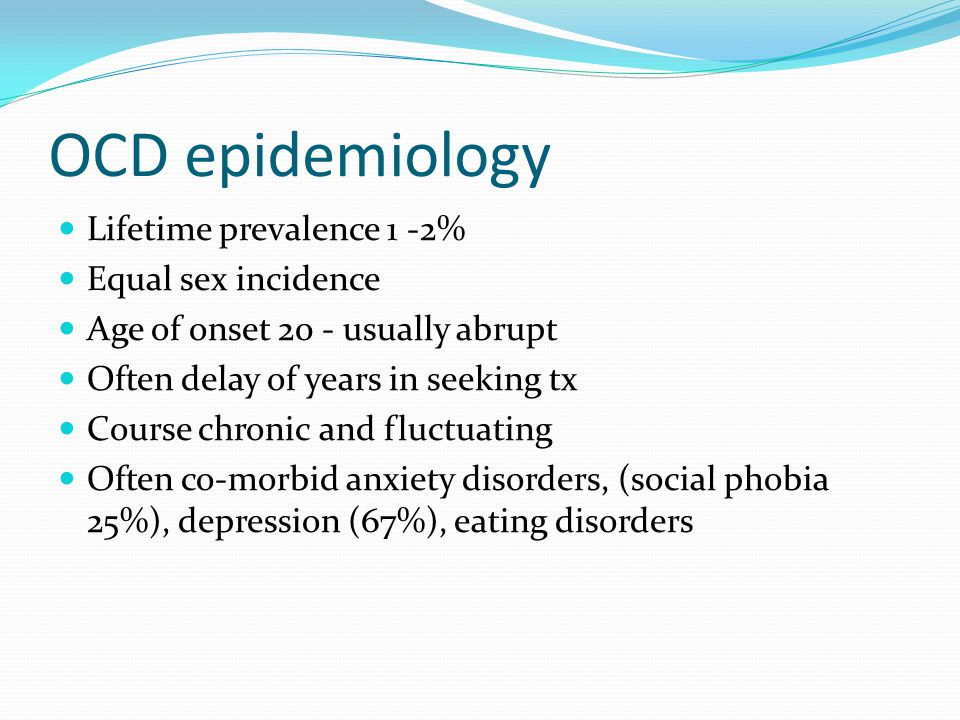 OCD epidemiology Lifetime prevalence 1 -2% Equal sex incidence