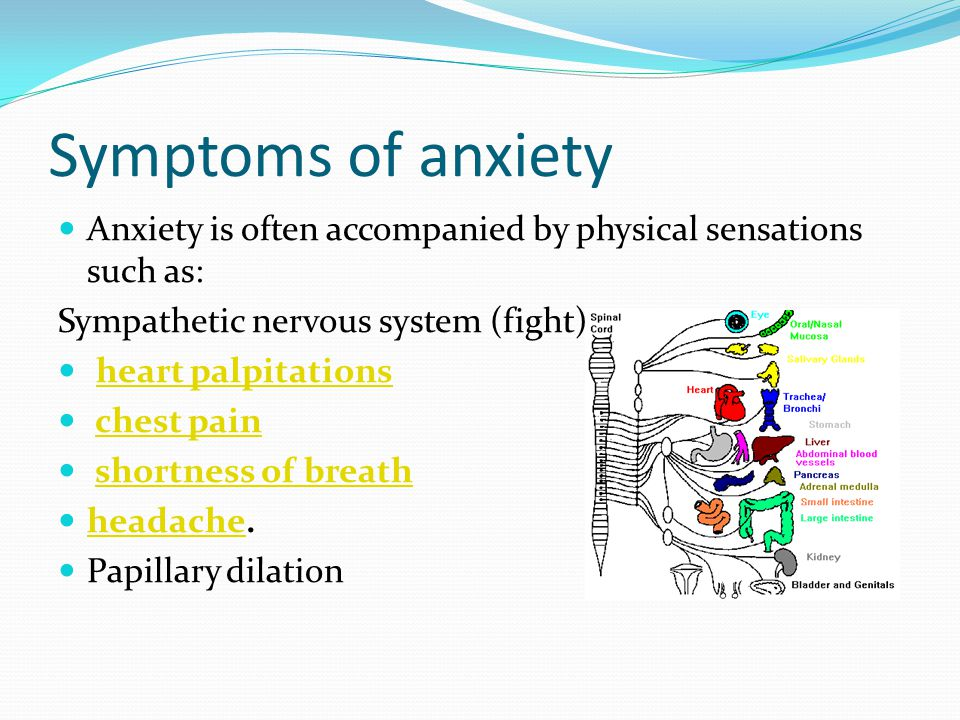 Symptoms of anxiety Anxiety is often accompanied by physical sensations such as: Sympathetic nervous system (fight)