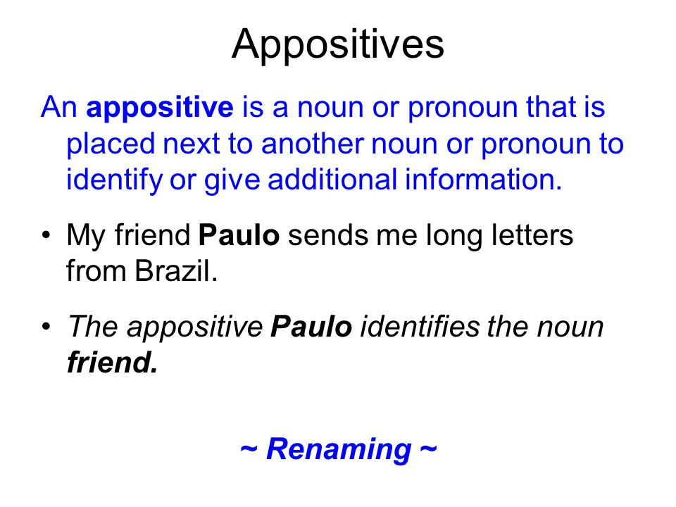 Appositives An appositive is a noun or pronoun that is placed next to another noun or pronoun to identify or give additional information.