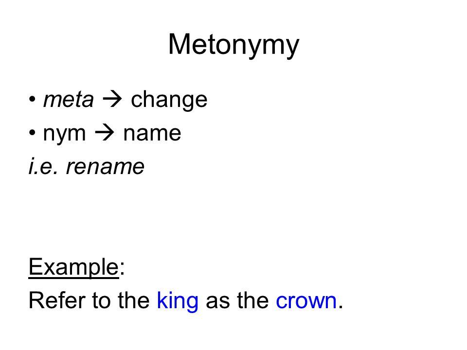 Metonymy meta  change nym  name i.e. rename Example:
