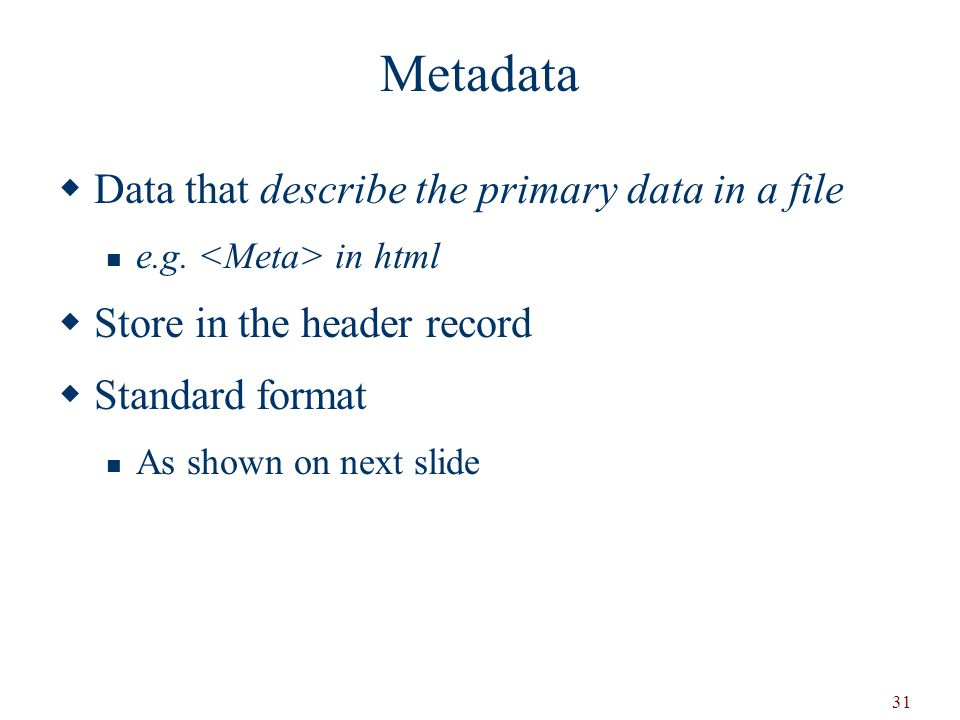 Metadata Data that describe the primary data in a file