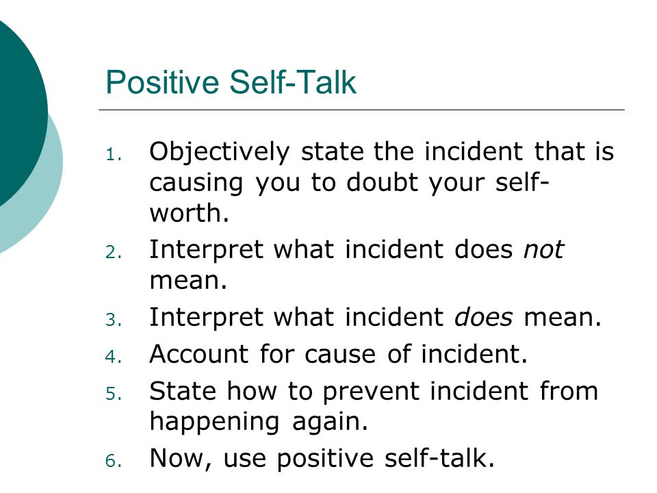 Positive Self-Talk Objectively state the incident that is causing you to doubt your self-worth. Interpret what incident does not mean.