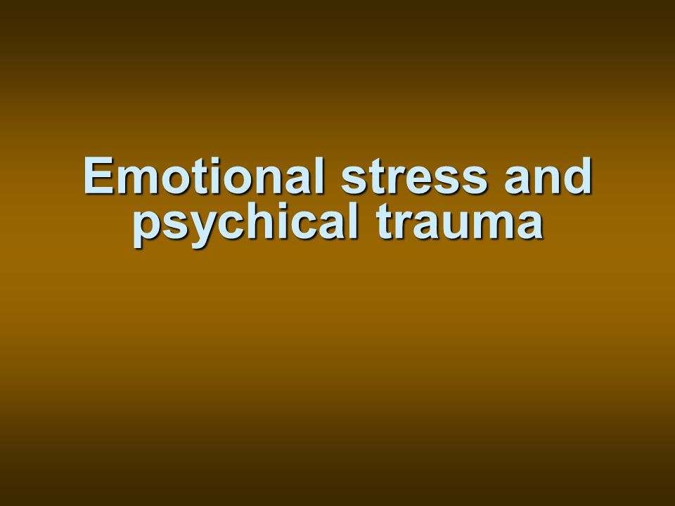 Emotional stress and psychical trauma