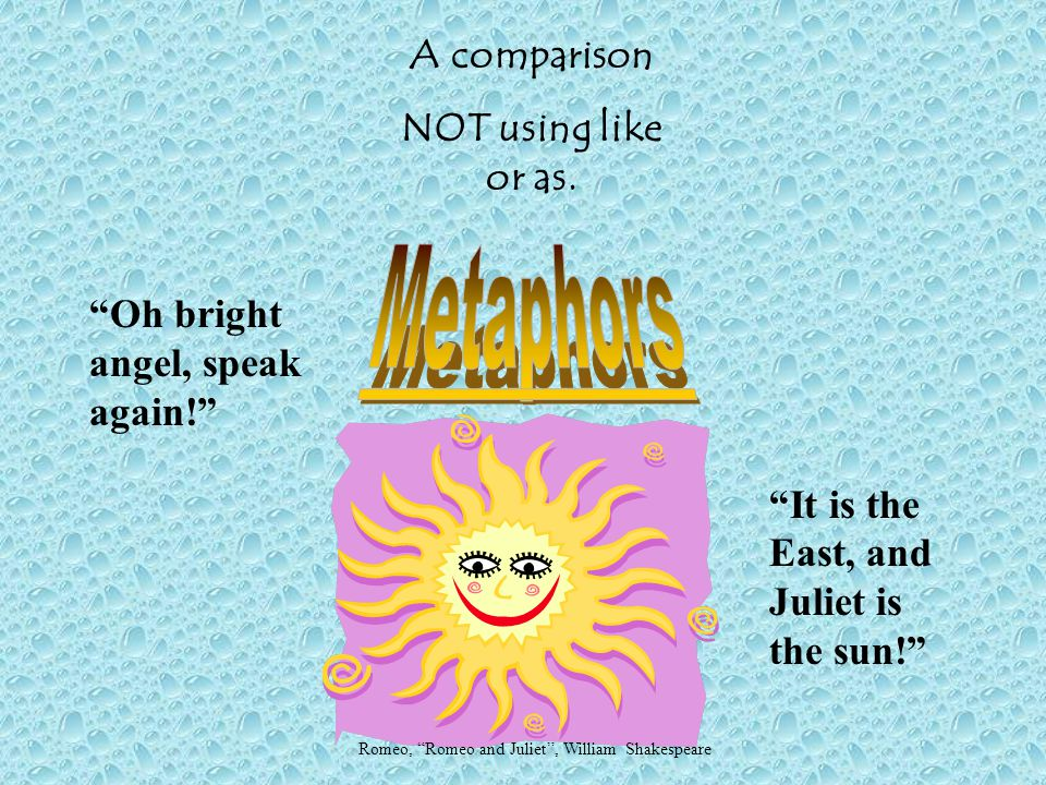 Metaphors A comparison NOT using like or as.