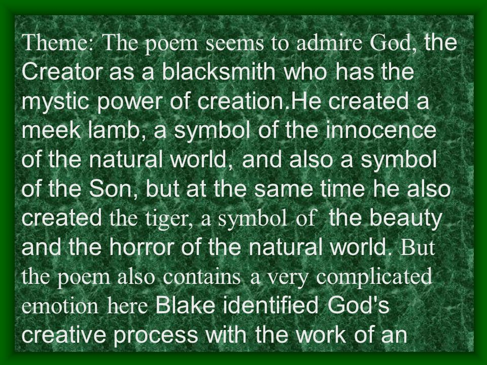 Theme: The poem seems to admire God, the Creator as a blacksmith who has the mystic power of creation.He created a meek lamb, a symbol of the innocence of the natural world, and also a symbol of the Son, but at the same time he also created the tiger, a symbol of the beauty and the horror of the natural world.