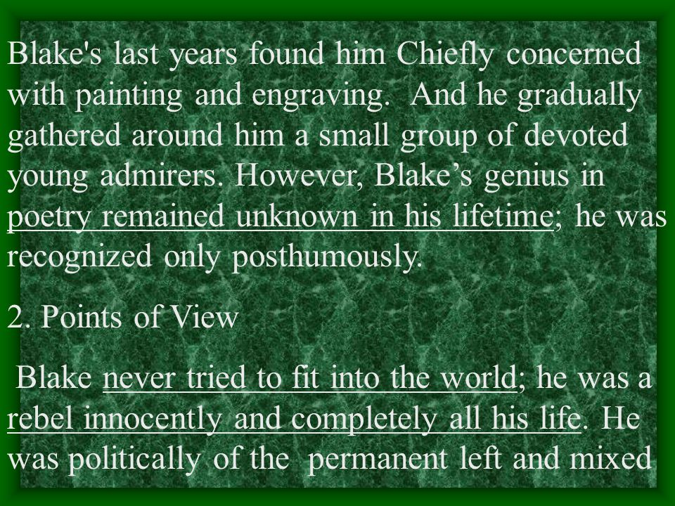 Blake s last years found him Chiefly concerned with painting and engraving. And he gradually gathered around him a small group of devoted young admirers. However, Blake's genius in poetry remained unknown in his lifetime; he was recognized only posthumously.