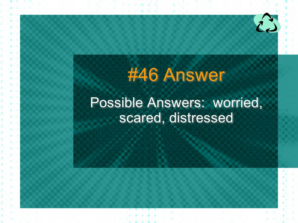 Possible Answers: worried, scared, distressed