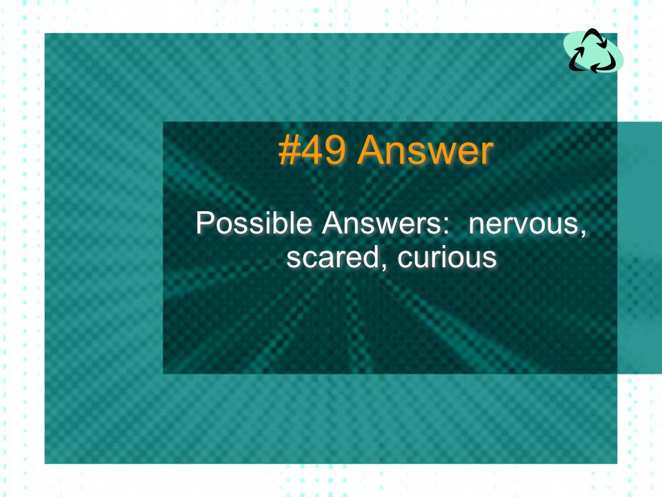 Possible Answers: nervous, scared, curious