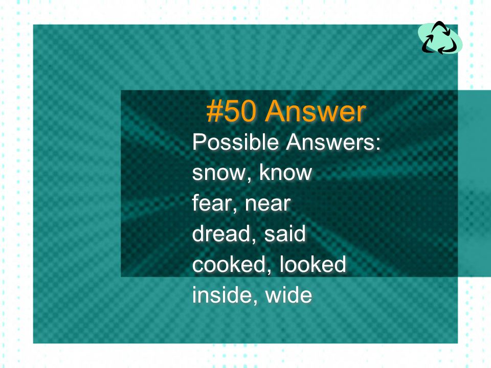 #50 Answer Possible Answers: snow, know fear, near dread, said