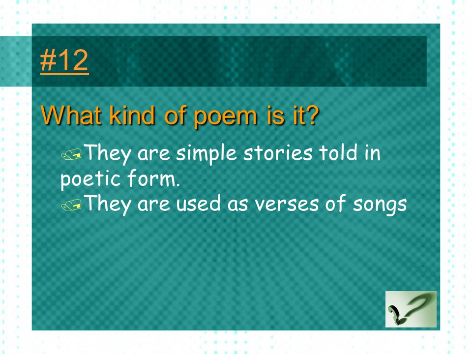 #12 What kind of poem is it. They are simple stories told in poetic form.