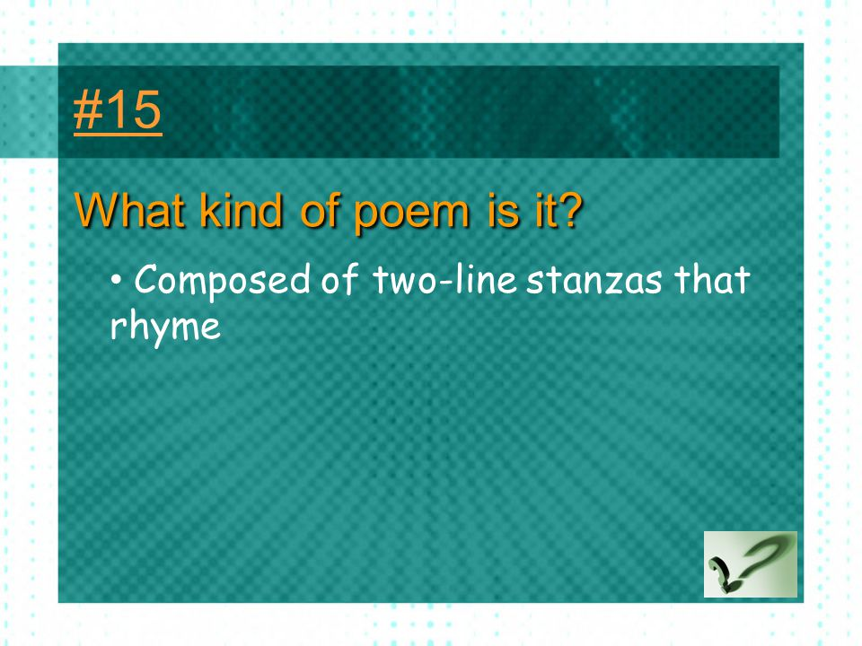 #15 What kind of poem is it Composed of two-line stanzas that rhyme