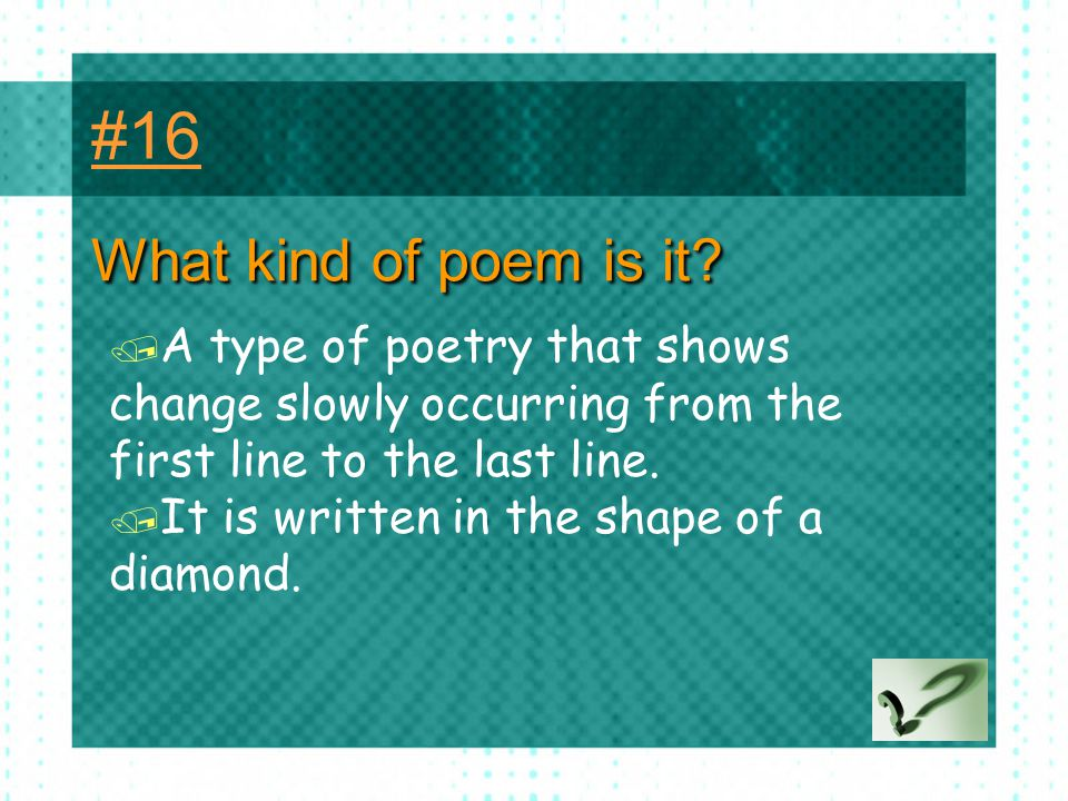 #16 What kind of poem is it A type of poetry that shows change slowly occurring from the first line to the last line.