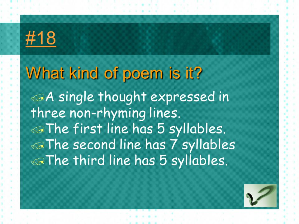 #18 What kind of poem is it A single thought expressed in three non-rhyming lines. The first line has 5 syllables.