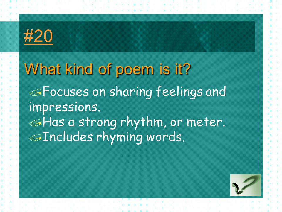 #20 What kind of poem is it Focuses on sharing feelings and impressions. Has a strong rhythm, or meter.