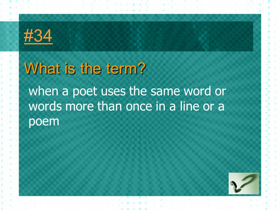#34 What is the term when a poet uses the same word or words more than once in a line or a poem