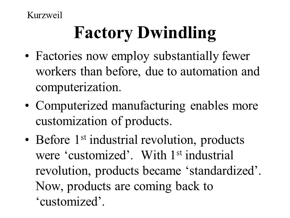 Kurzweil Factory Dwindling. Factories now employ substantially fewer workers than before, due to automation and computerization.