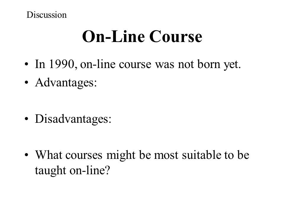 On-Line Course In 1990, on-line course was not born yet. Advantages: