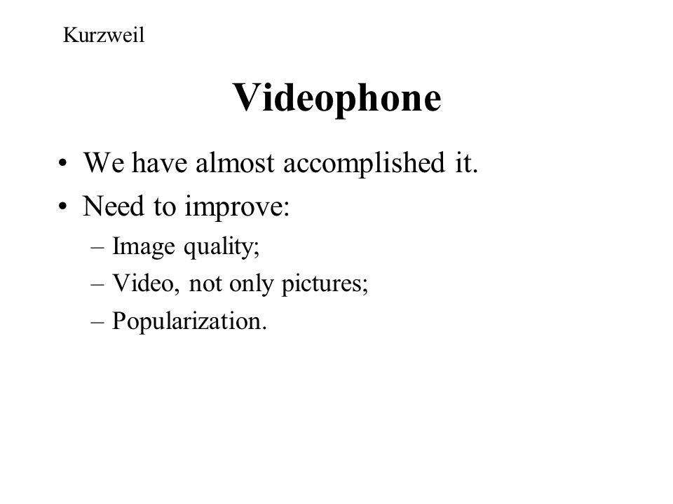 Videophone We have almost accomplished it. Need to improve: