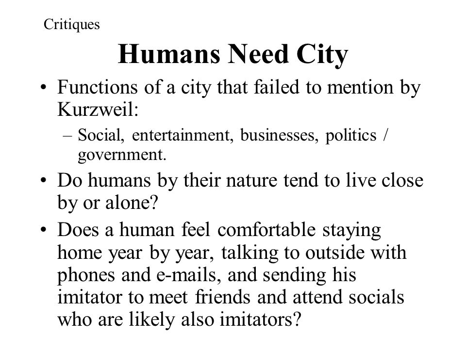 Critiques Humans Need City. Functions of a city that failed to mention by Kurzweil: Social, entertainment, businesses, politics / government.