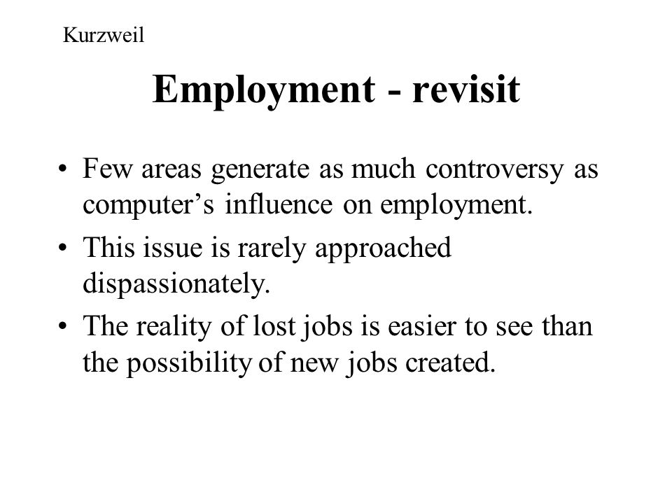 Kurzweil Employment - revisit. Few areas generate as much controversy as computer's influence on employment.