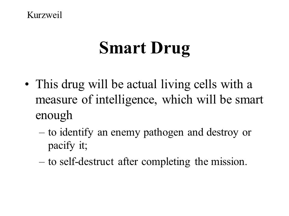Kurzweil Smart Drug. This drug will be actual living cells with a measure of intelligence, which will be smart enough.