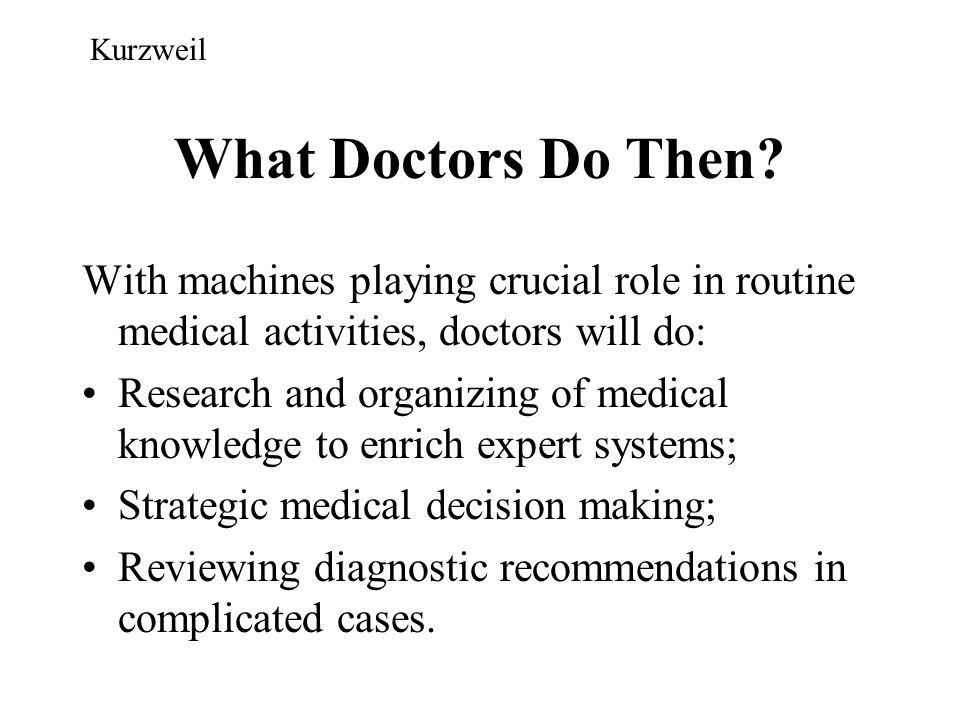 Kurzweil What Doctors Do Then With machines playing crucial role in routine medical activities, doctors will do: