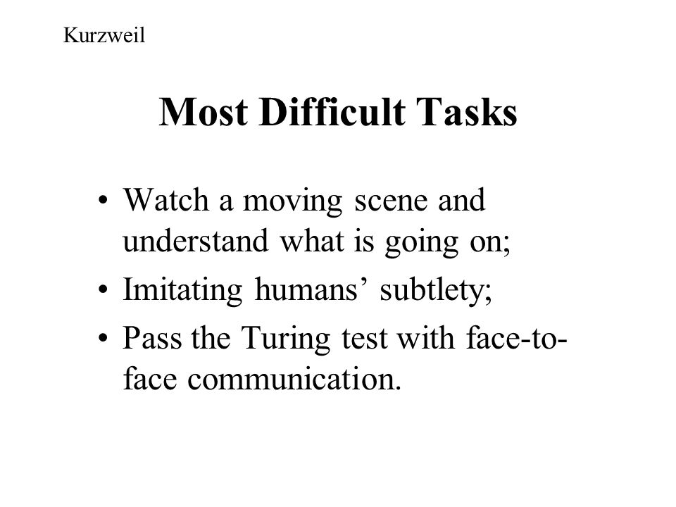 Kurzweil Most Difficult Tasks. Watch a moving scene and understand what is going on; Imitating humans' subtlety;